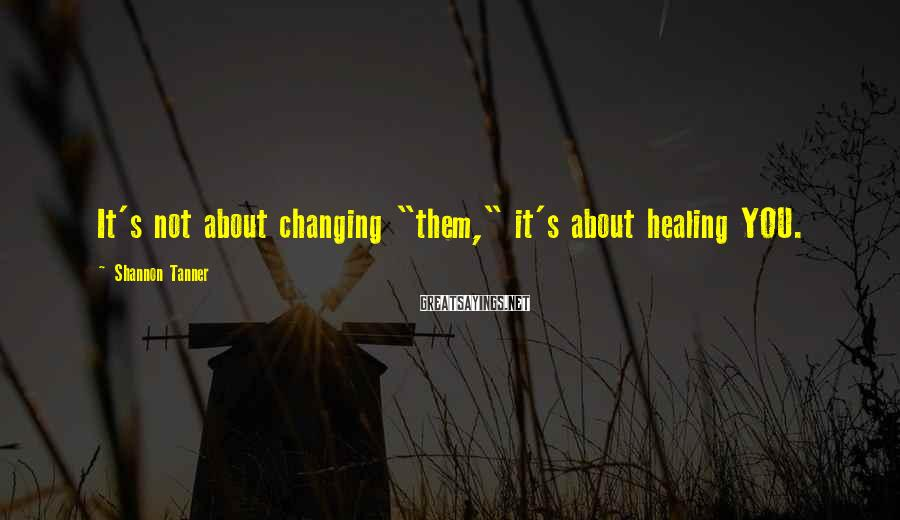 "Shannon Tanner Sayings: It's not about changing ""them,"" it's about healing YOU."