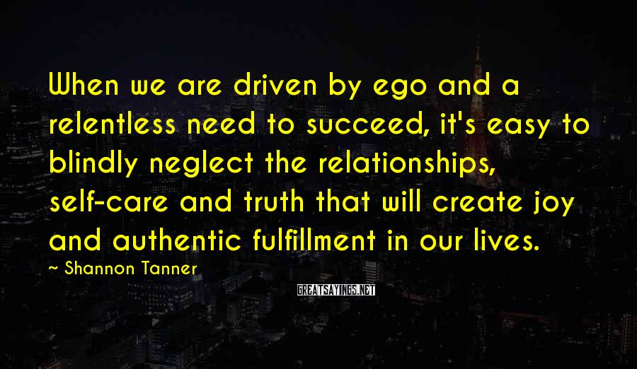 Shannon Tanner Sayings: When we are driven by ego and a relentless need to succeed, it's easy to