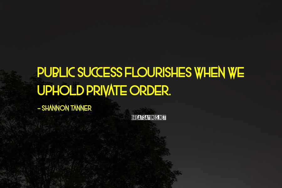 Shannon Tanner Sayings: Public success flourishes when we uphold private order.