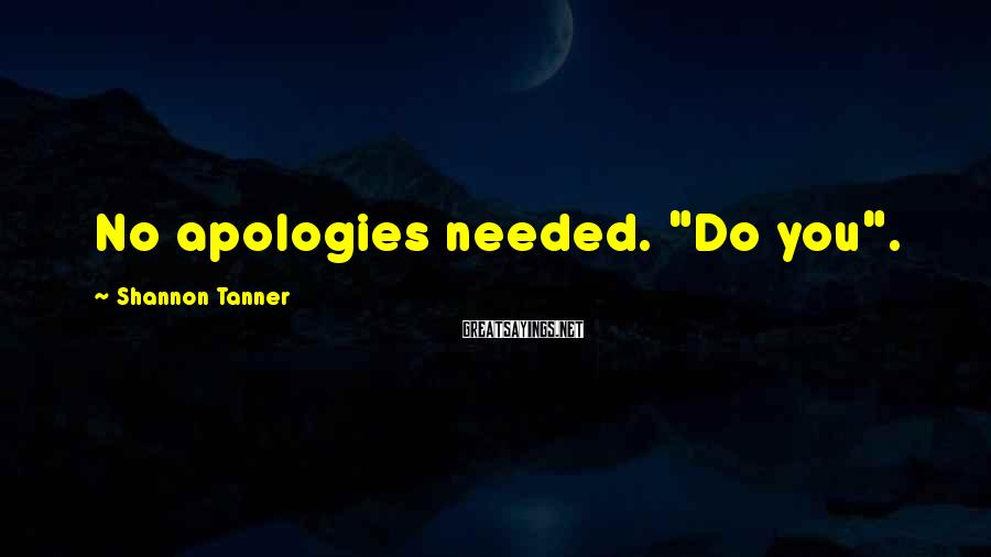 "Shannon Tanner Sayings: No apologies needed. ""Do you""."