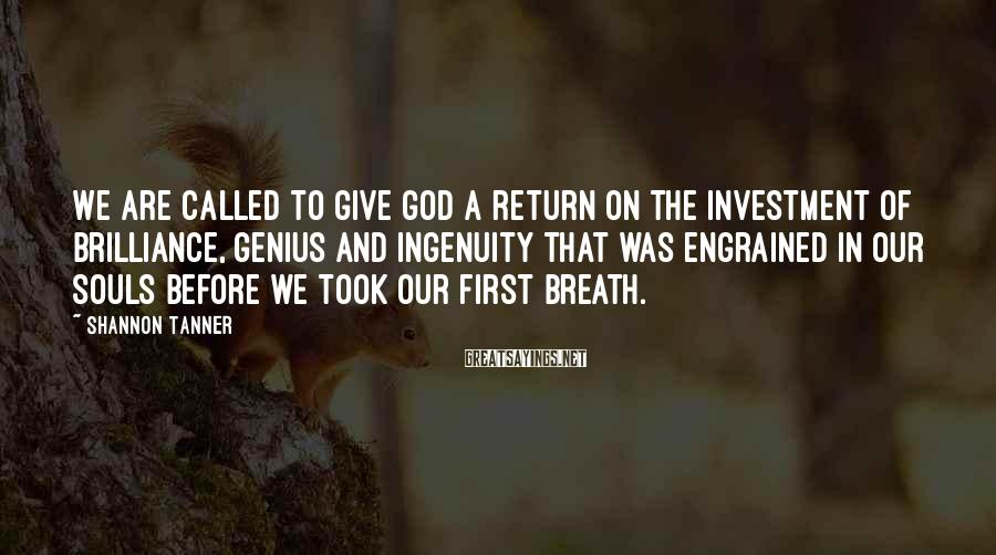 Shannon Tanner Sayings: We are called to give God a return on the investment of brilliance, genius and