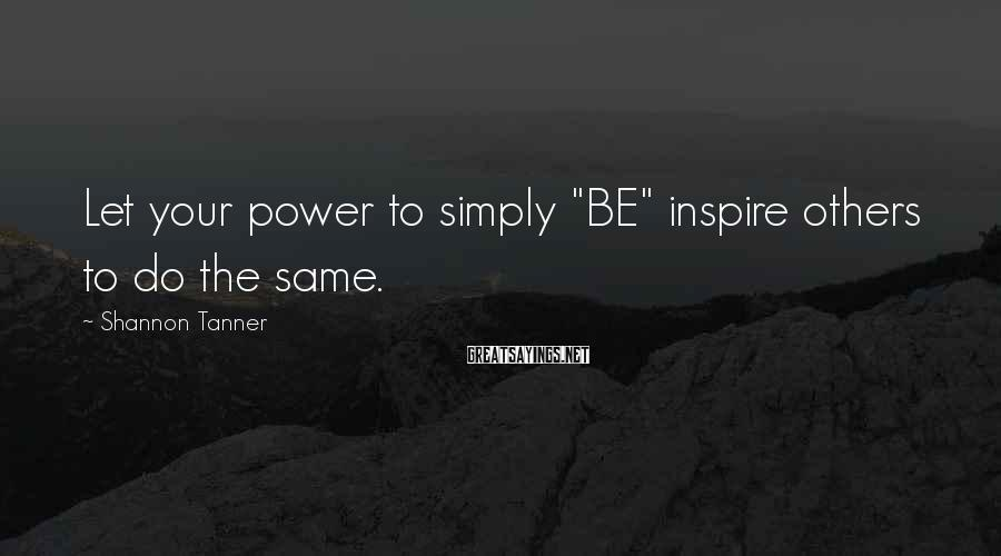 "Shannon Tanner Sayings: Let your power to simply ""BE"" inspire others to do the same."
