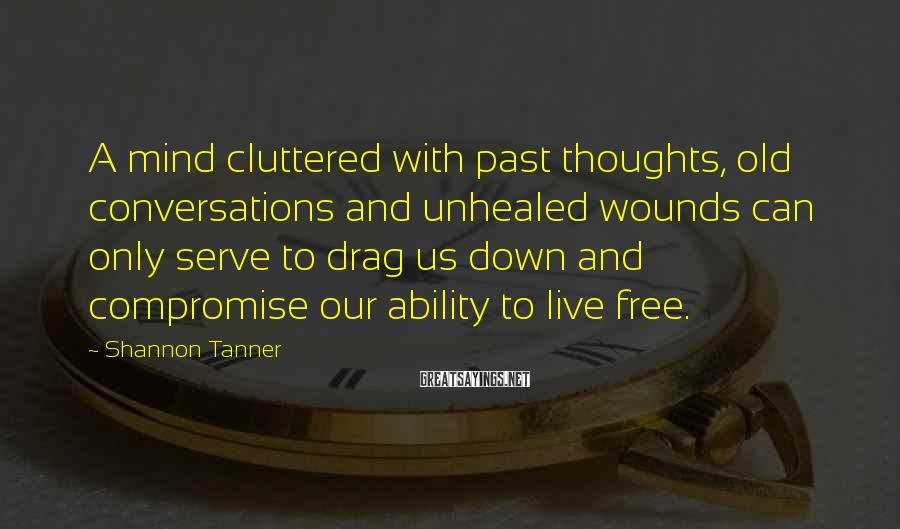 Shannon Tanner Sayings: A mind cluttered with past thoughts, old conversations and unhealed wounds can only serve to