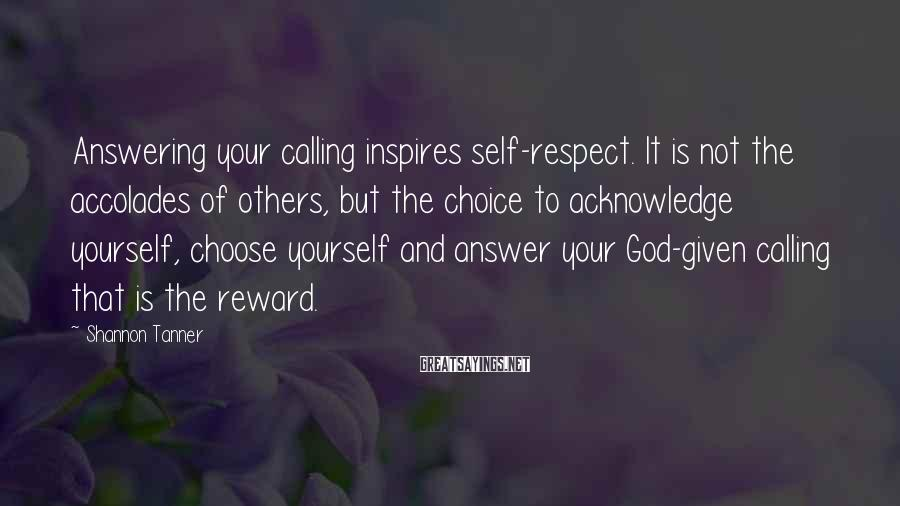 Shannon Tanner Sayings: Answering your calling inspires self-respect. It is not the accolades of others, but the choice