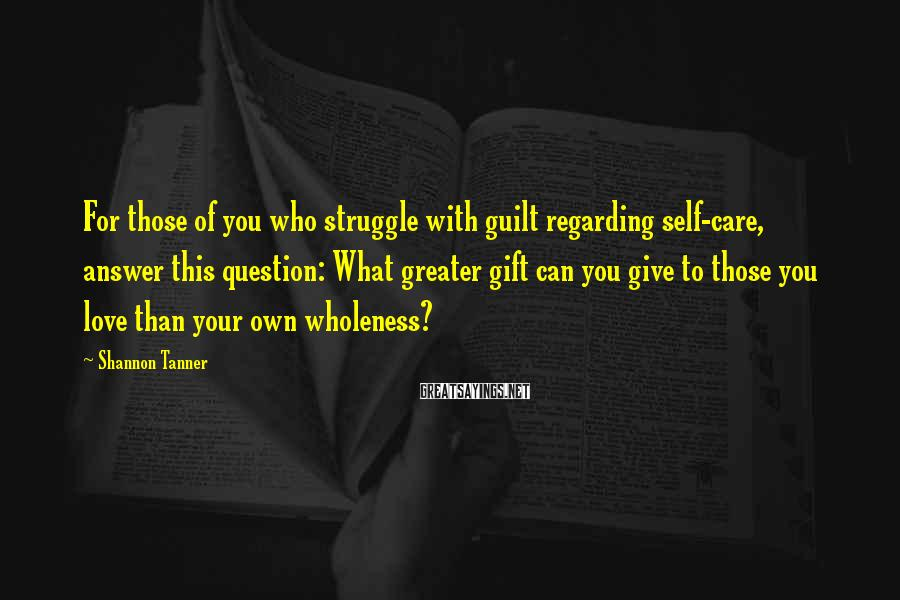 Shannon Tanner Sayings: For those of you who struggle with guilt regarding self-care, answer this question: What greater