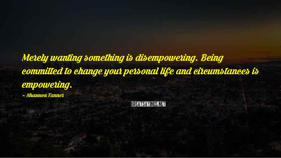 Shannon Tanner Sayings: Merely wanting something is disempowering. Being committed to change your personal life and circumstances is