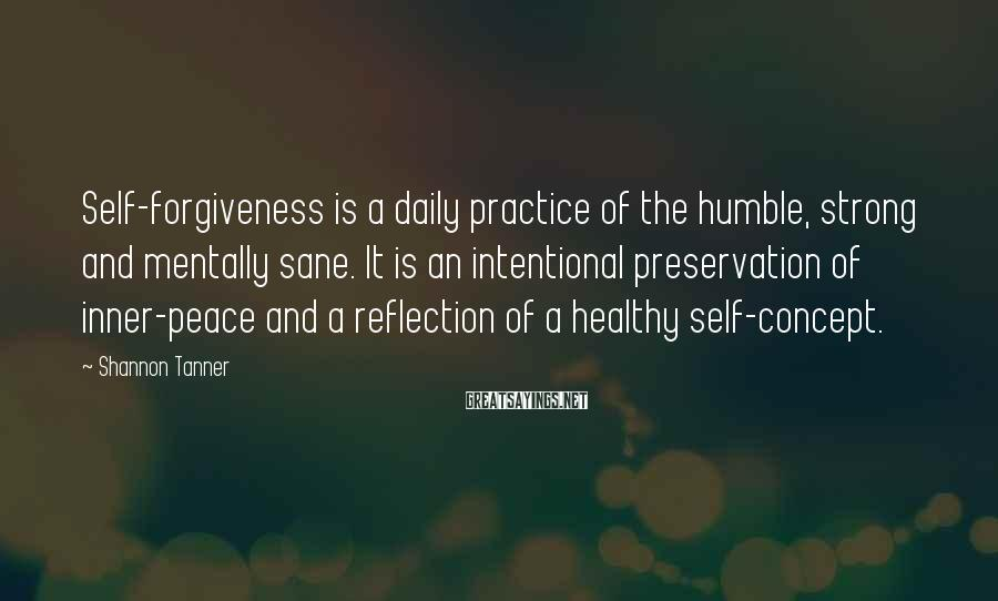 Shannon Tanner Sayings: Self-forgiveness is a daily practice of the humble, strong and mentally sane. It is an
