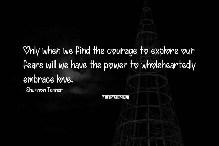 Shannon Tanner Sayings: Only when we find the courage to explore our fears will we have the power