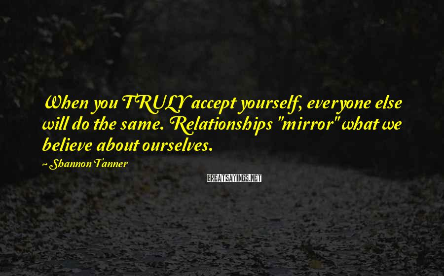"Shannon Tanner Sayings: When you TRULY accept yourself, everyone else will do the same. Relationships ""mirror"" what we"