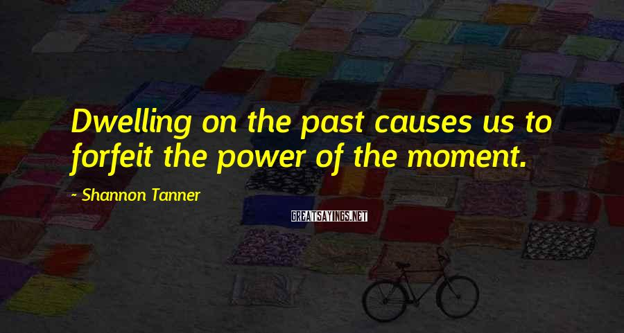 Shannon Tanner Sayings: Dwelling on the past causes us to forfeit the power of the moment.