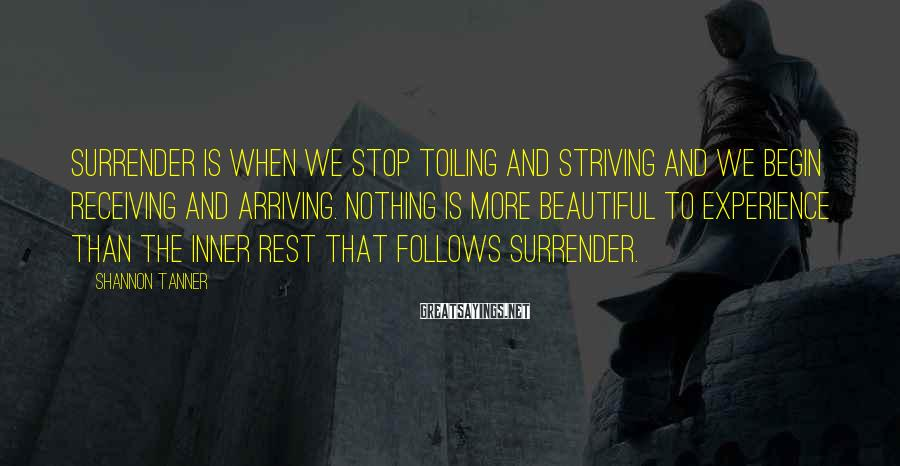 Shannon Tanner Sayings: Surrender is when we stop toiling and striving and we begin receiving and arriving. Nothing