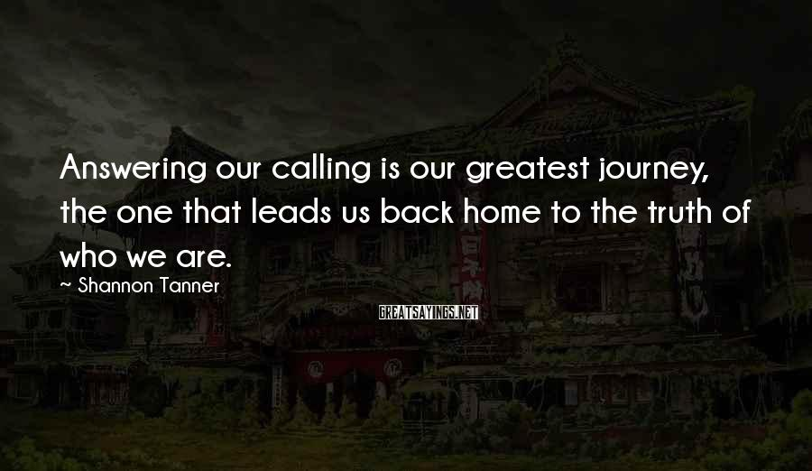 Shannon Tanner Sayings: Answering our calling is our greatest journey, the one that leads us back home to