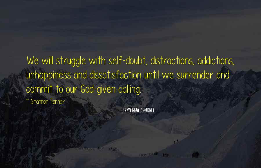 Shannon Tanner Sayings: We will struggle with self-doubt, distractions, addictions, unhappiness and dissatisfaction until we surrender and commit