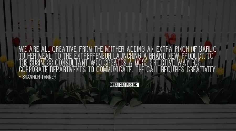 Shannon Tanner Sayings: We are all creative, from the mother adding an extra pinch of garlic to her