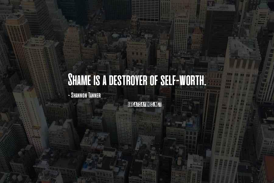Shannon Tanner Sayings: Shame is a destroyer of self-worth.