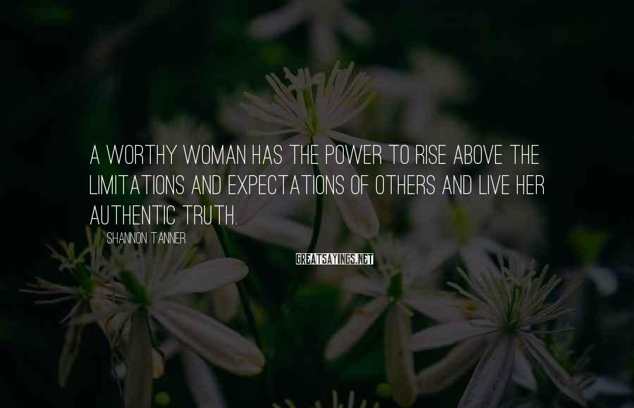 Shannon Tanner Sayings: A worthy woman has the power to rise above the limitations and expectations of others