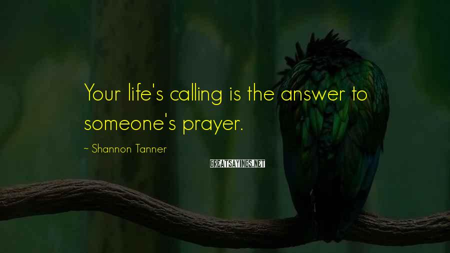 Shannon Tanner Sayings: Your life's calling is the answer to someone's prayer.
