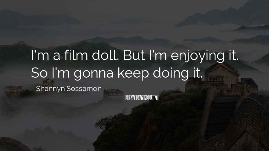 Shannyn Sossamon Sayings: I'm a film doll. But I'm enjoying it. So I'm gonna keep doing it.