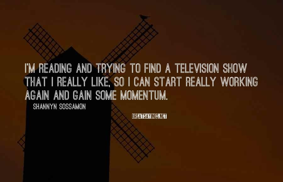 Shannyn Sossamon Sayings: I'm reading and trying to find a television show that I really like, so I