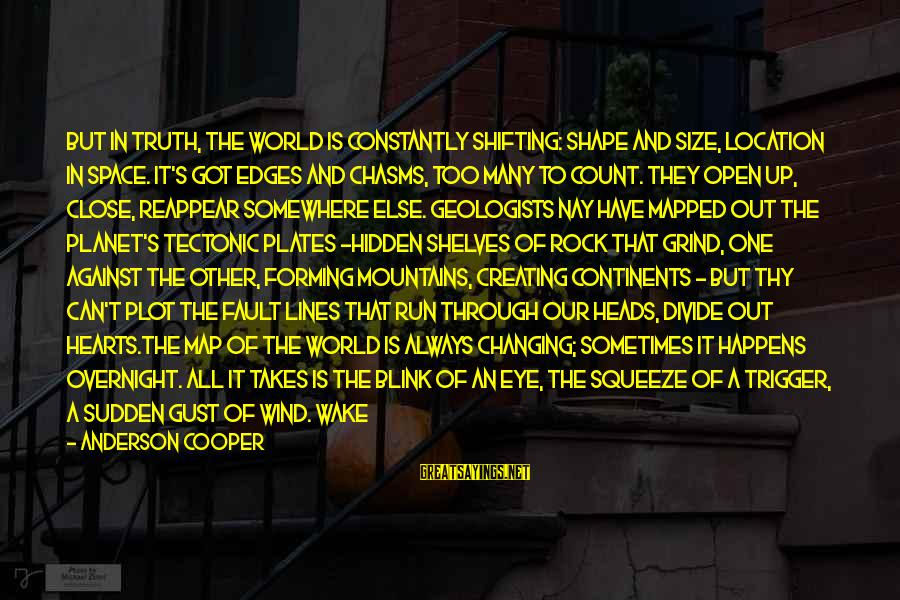 Shape Life Sayings By Anderson Cooper: But in truth, the world is constantly shifting: shape and size, location in space. It's