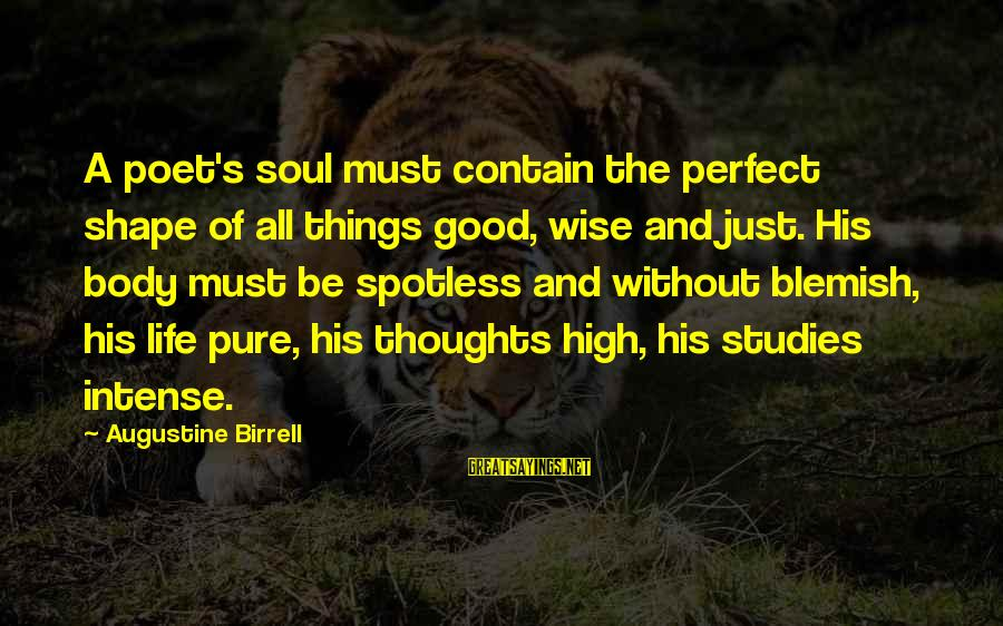 Shape Life Sayings By Augustine Birrell: A poet's soul must contain the perfect shape of all things good, wise and just.