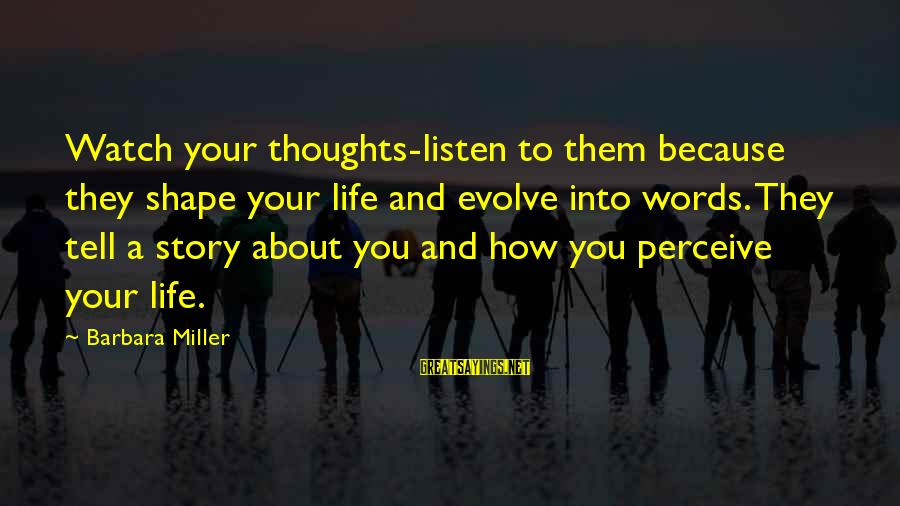 Shape Life Sayings By Barbara Miller: Watch your thoughts-listen to them because they shape your life and evolve into words. They