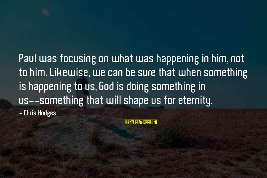 Shape Life Sayings By Chris Hodges: Paul was focusing on what was happening in him, not to him. Likewise, we can