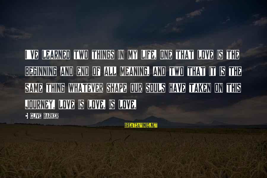 Shape Life Sayings By Clive Barker: I've learned two things in my life. One that love is the beginning and end