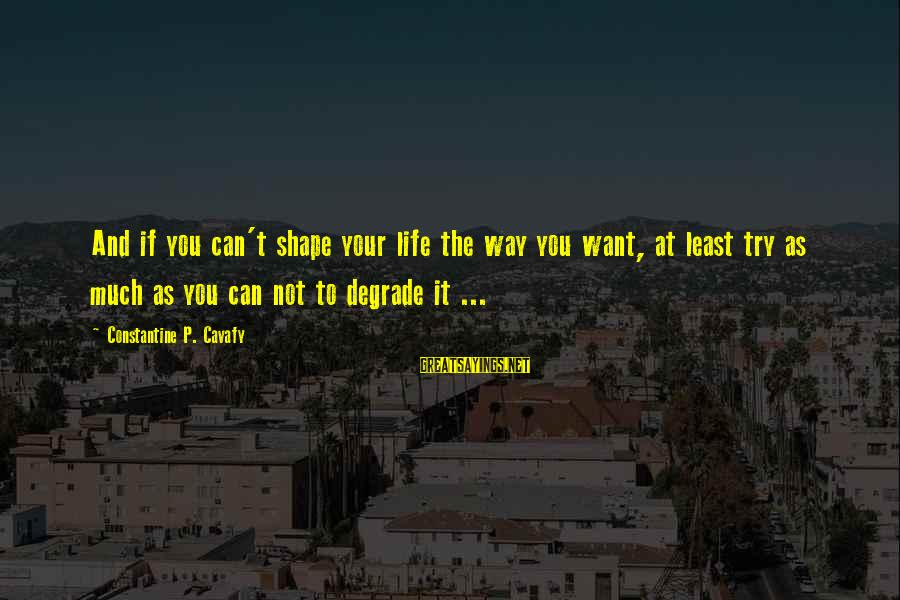 Shape Life Sayings By Constantine P. Cavafy: And if you can't shape your life the way you want, at least try as