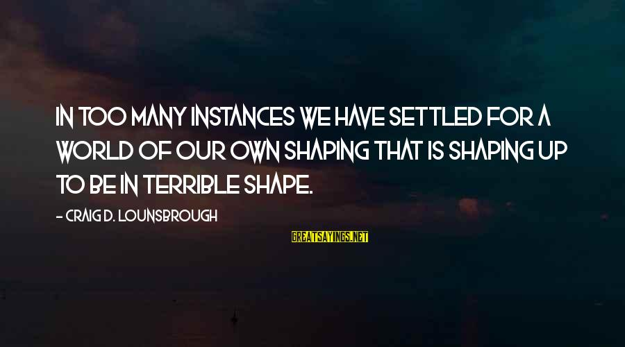 Shape Life Sayings By Craig D. Lounsbrough: In too many instances we have settled for a world of our own shaping that