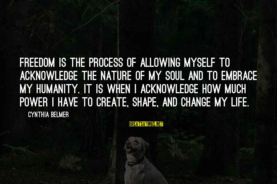 Shape Life Sayings By Cynthia Belmer: Freedom is the process of allowing myself to acknowledge the nature of my soul and