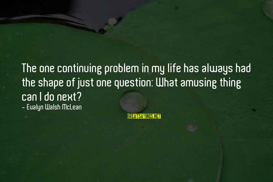 Shape Life Sayings By Evalyn Walsh McLean: The one continuing problem in my life has always had the shape of just one