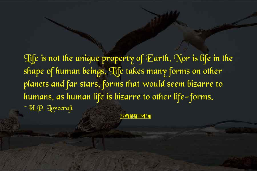 Shape Life Sayings By H.P. Lovecraft: Life is not the unique property of Earth. Nor is life in the shape of