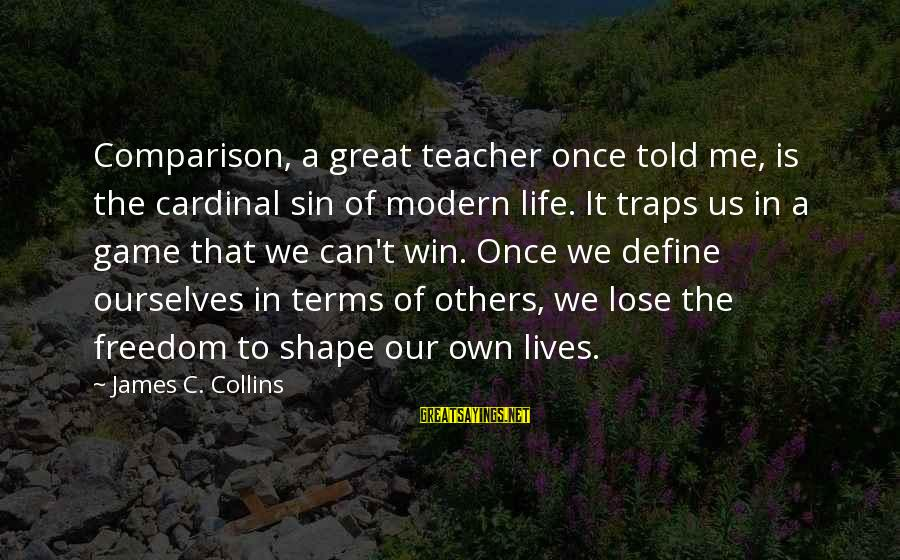 Shape Life Sayings By James C. Collins: Comparison, a great teacher once told me, is the cardinal sin of modern life. It