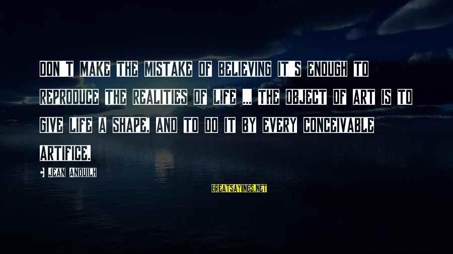 Shape Life Sayings By Jean Anouilh: Don't make the mistake of believing it's enough to reproduce the realities of life ...