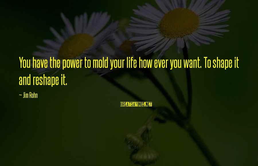 Shape Life Sayings By Jim Rohn: You have the power to mold your life how ever you want. To shape it