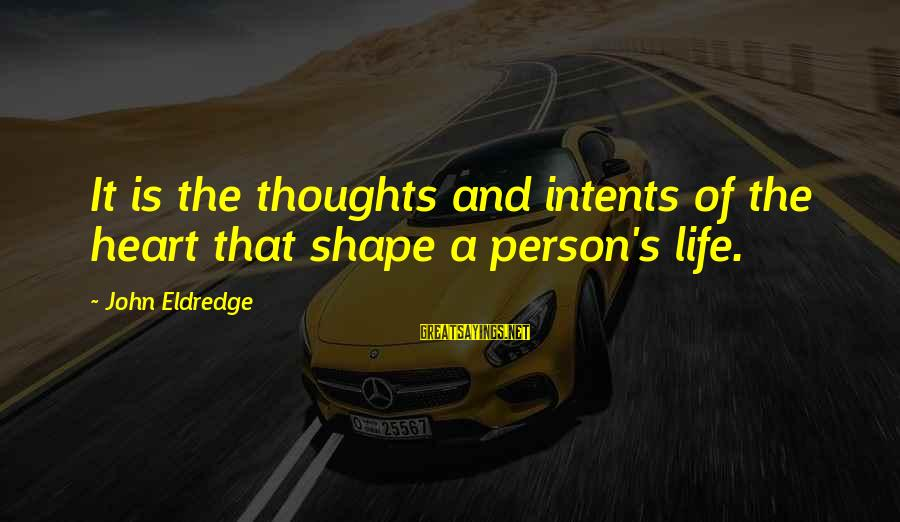 Shape Life Sayings By John Eldredge: It is the thoughts and intents of the heart that shape a person's life.