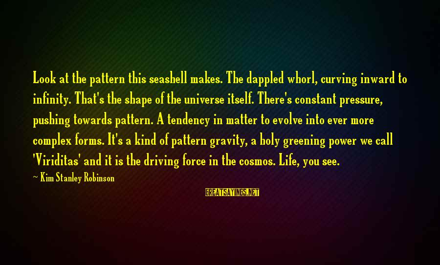 Shape Life Sayings By Kim Stanley Robinson: Look at the pattern this seashell makes. The dappled whorl, curving inward to infinity. That's