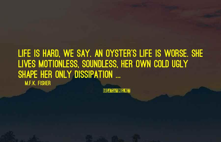 Shape Life Sayings By M.F.K. Fisher: Life is hard, we say. An oyster's life is worse. She lives motionless, soundless, her