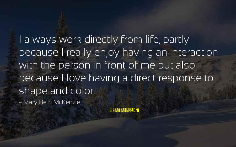 Shape Life Sayings By Mary Beth McKenzie: I always work directly from life, partly because I really enjoy having an interaction with