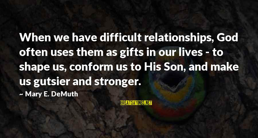 Shape Life Sayings By Mary E. DeMuth: When we have difficult relationships, God often uses them as gifts in our lives -