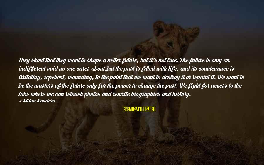 Shape Life Sayings By Milan Kundera: They shout that they want to shape a better future, but it's not true. The