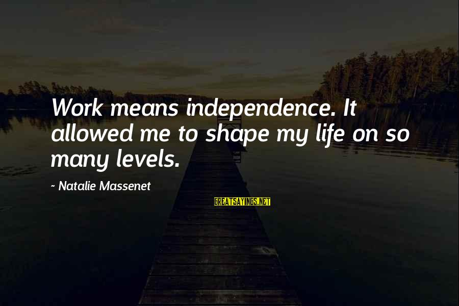Shape Life Sayings By Natalie Massenet: Work means independence. It allowed me to shape my life on so many levels.