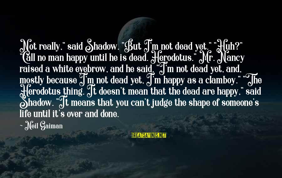 """Shape Life Sayings By Neil Gaiman: Not really,"""" said Shadow. """"But I'm not dead yet."""" """"Huh?"""" """"Call no man happy until"""