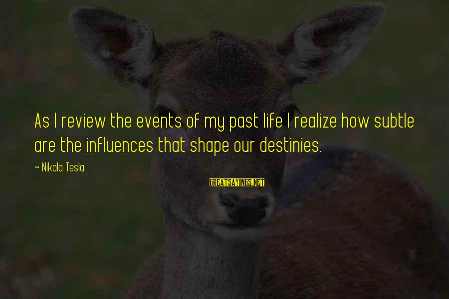 Shape Life Sayings By Nikola Tesla: As I review the events of my past life I realize how subtle are the