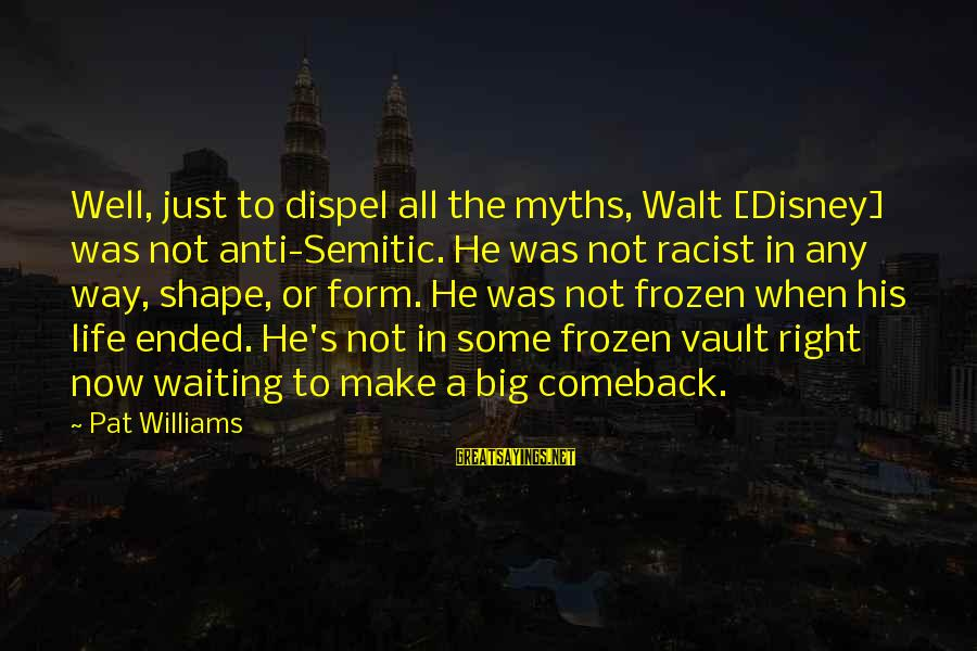 Shape Life Sayings By Pat Williams: Well, just to dispel all the myths, Walt [Disney] was not anti-Semitic. He was not