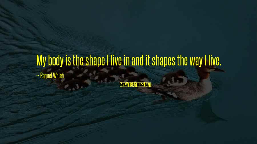 Shape Life Sayings By Raquel Welch: My body is the shape I live in and it shapes the way I live.