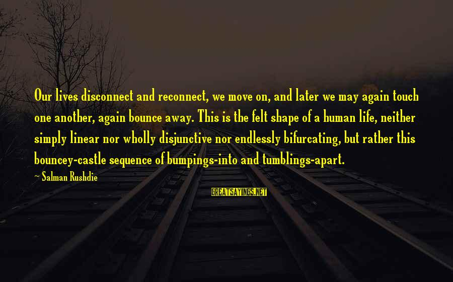 Shape Life Sayings By Salman Rushdie: Our lives disconnect and reconnect, we move on, and later we may again touch one