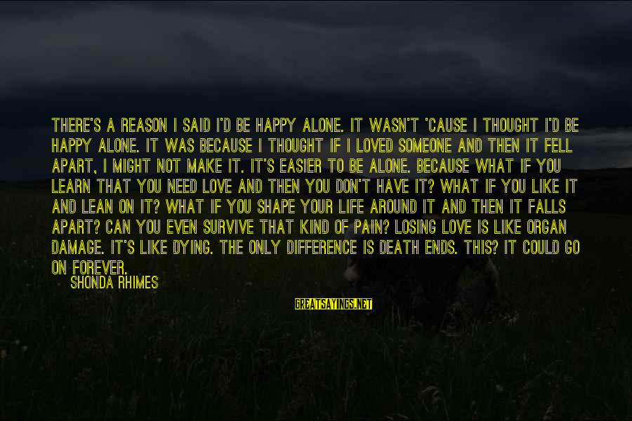 Shape Life Sayings By Shonda Rhimes: There's a reason I said I'd be happy alone. It wasn't 'cause I thought I'd