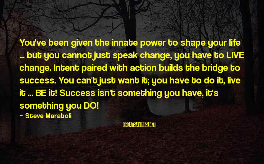 Shape Life Sayings By Steve Maraboli: You've been given the innate power to shape your life ... but you cannot just